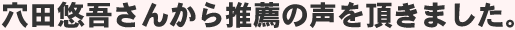 穴田悠吾さんから推薦の声を頂きました。